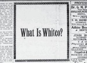 """Just what was 'Whitco' back in 1909? Pictured above is an image from an inside page of the February 4, 1909 edition of The Mountain Eagle. The ad asks the question, """"What is Whitco?"""" We won't tell you the answer in this week's edition of The Eagle (January 30, 2019) but next week we will reprint a page from the February 11, 1909 edition that does."""