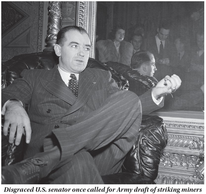 """Arriving in Washington, D.C., a month before his first term was set to begin, Sen. Joseph McCarthy (R-Wisc.) is seen during a visit to the Capitol in Washington on Dec. 2, 1946, telling newsmen he feels the only way to settle the national coal strike is to draft United Mine Workers President John Lewis and his 400,000 UMW coal miners into the Army and court martial them if they don't produce coal. McCarthy, then 37 years old, said he did not care to suggest a penalty if it became necessary to court marshal Lewis or his men. But he added that the war is still on and that military courts have th epower to impose penalties """"up to and including death"""" in wartime. McCarthy said that under his proposal, any miner who failed to go back to work would be treated """"like a soldier who refused to carry out his orders."""" McCarthy would go on to serve 10 years in the Senate before dying of what was believed to be a condition related to alcoholism. He is best known as the father of """"McCarthyism,"""" the name given to the period in the early-to-mid 1950s when McCarthy abused his power as a Senate committee chairman to frame hundreds of innocent U.S. citizens as communists, even though he had no evidence of such behavior. Because of McCarthy's lies, more than 300 authors, musicians and Hollywood actors were blacklisted. Among his many victims were actress Lucille Ball, actor Charile Chaplin, singer Lena Horne, comedian Danny Kaye, stripper Gypsy Rose Lee, actor Burgess Meredith, and actor and director Orson Welles. (AP Photo/ Herbert K. White)"""
